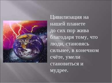 Цивилизация на нашей планете до сих пор жива благодаря тому, что люди, станов...