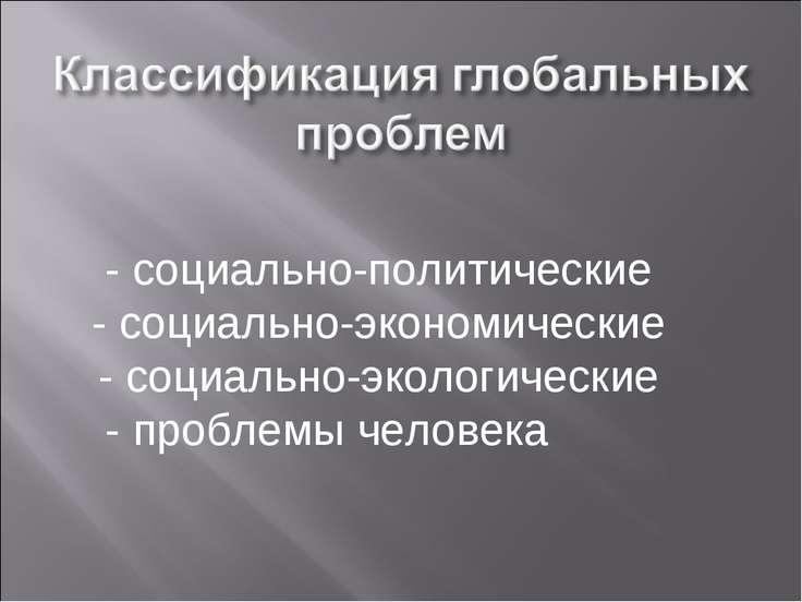- социально-политические - социально-экономические - социально-экологические ...
