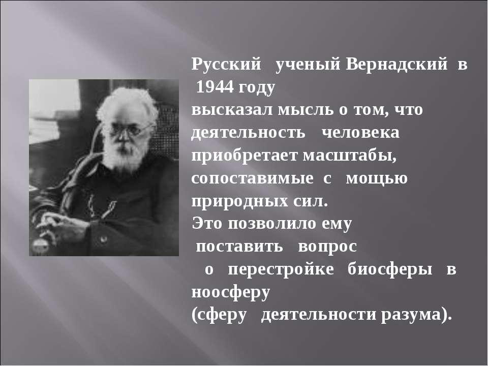 Русский ученый Вернадский в 1944 году высказал мысль о том, что деятельность ...