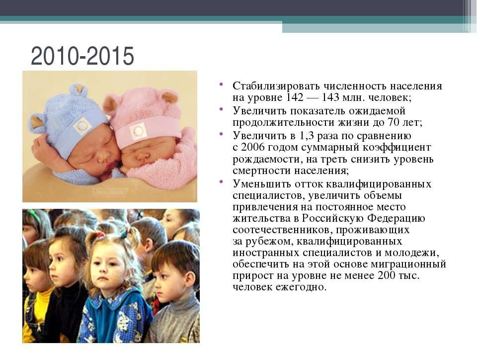 2010-2015 Стабилизировать численность населения науровне 142— 143млн. чело...
