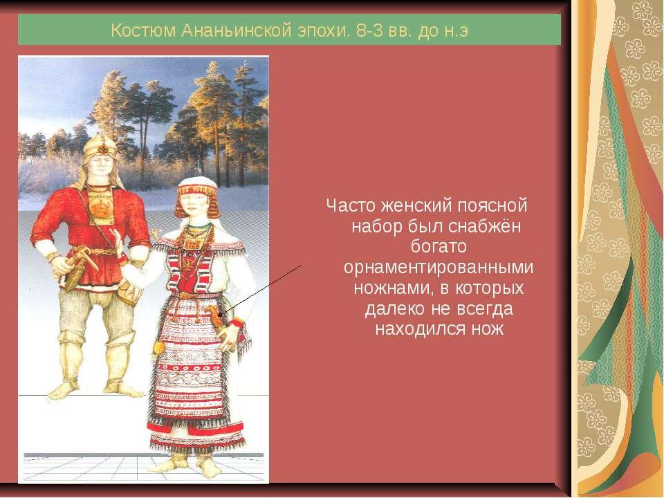 Костюм Ананьинской эпохи. 8-3 вв. до н.э Часто женский поясной набор был снаб...