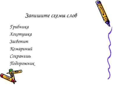Запишите схемы слов Грибника Хохотушка Засветит Комариный Сохранишь Подорожник