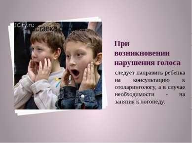 При возникновении нарушения голоса следует направить ребенка на консультацию ...