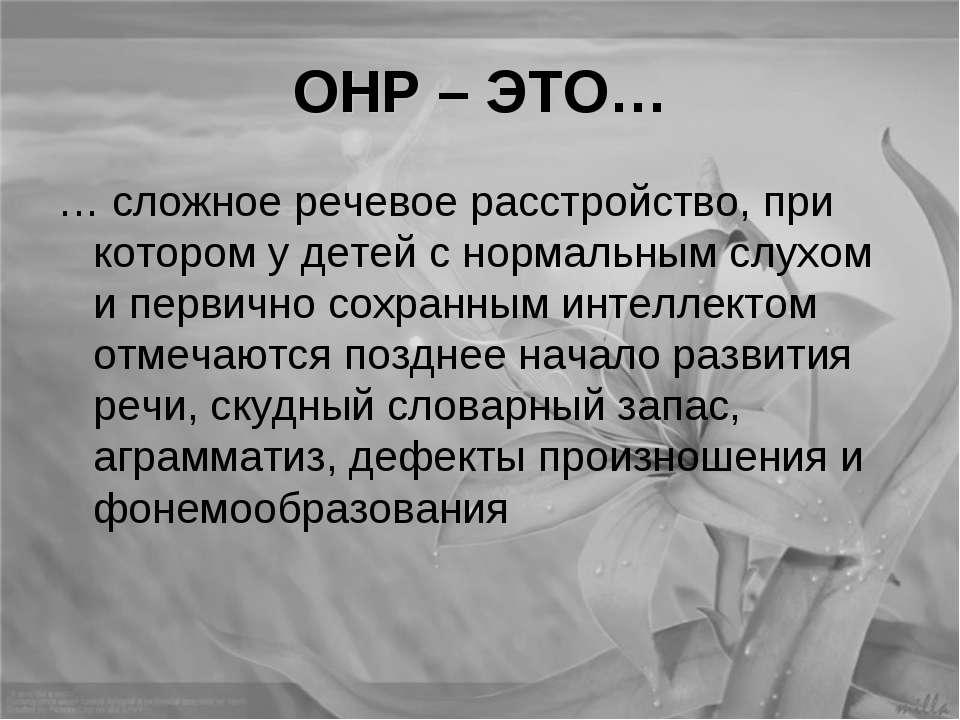 ОНР – ЭТО… … сложное речевое расстройство, при котором у детей с нормальным с...