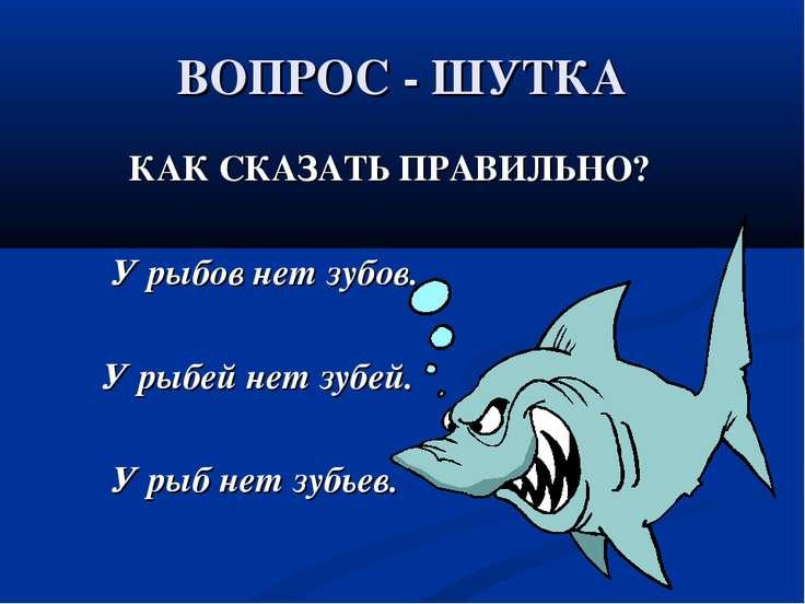 ВОПРОС - ШУТКА КАК СКАЗАТЬ ПРАВИЛЬНО? У рыбов нет зубов. У рыбей нет зубей. У...