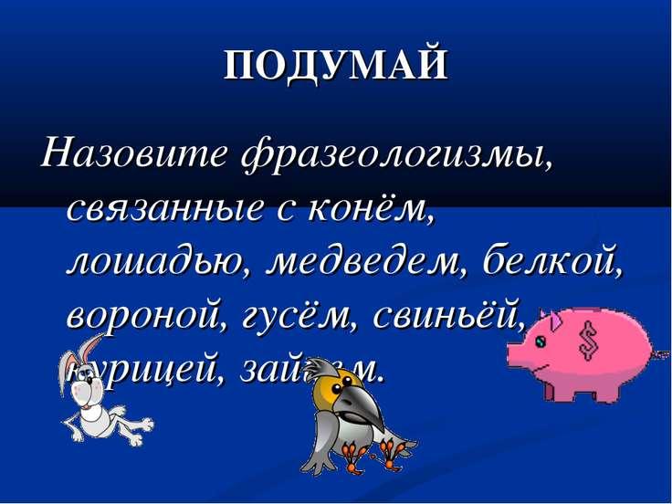 ПОДУМАЙ Назовите фразеологизмы, связанные с конём, лошадью, медведем, белкой,...