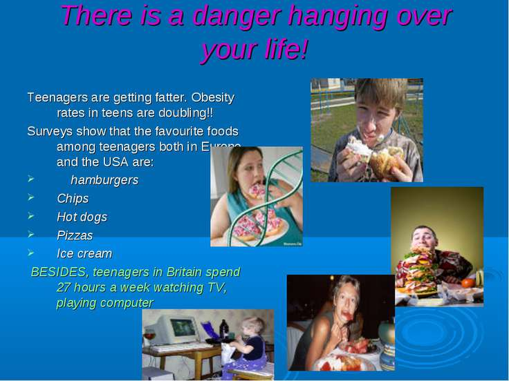 There is a danger hanging over your life! Teenagers are getting fatter. Obesi...