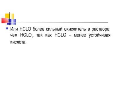 Или НСLO более сильный окислитель в растворе, чем НСLO4, так как НСLO – менее...