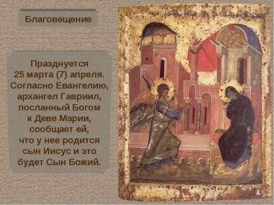 Благовещение Празднуется 25 марта (7) апреля. Согласно Евангелию, архангел Га...