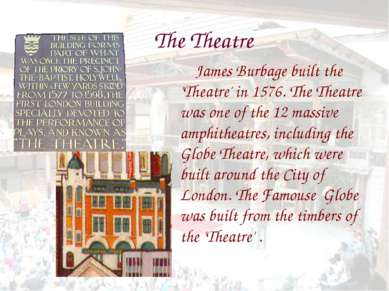 The Theatre James Burbage built the 'Theatre' in 1576. The Theatre was one of...
