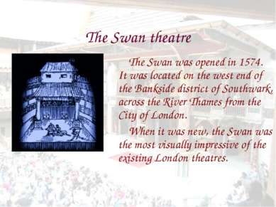The Swan theatre The Swan was opened in 1574. It was located on the west end ...