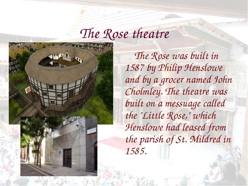 The Rose theatre The Rose was built in 1587 by Philip Henslowe and by a groce...