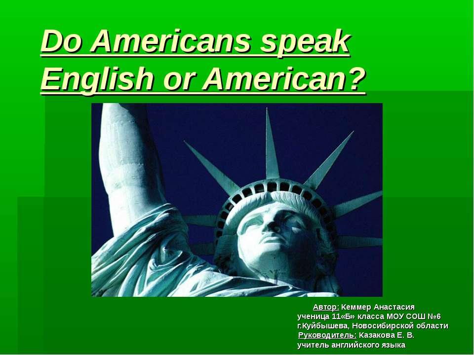 Do Americans speak English or American? Автор: Кеммер Анастасия ученица 11«Б»...