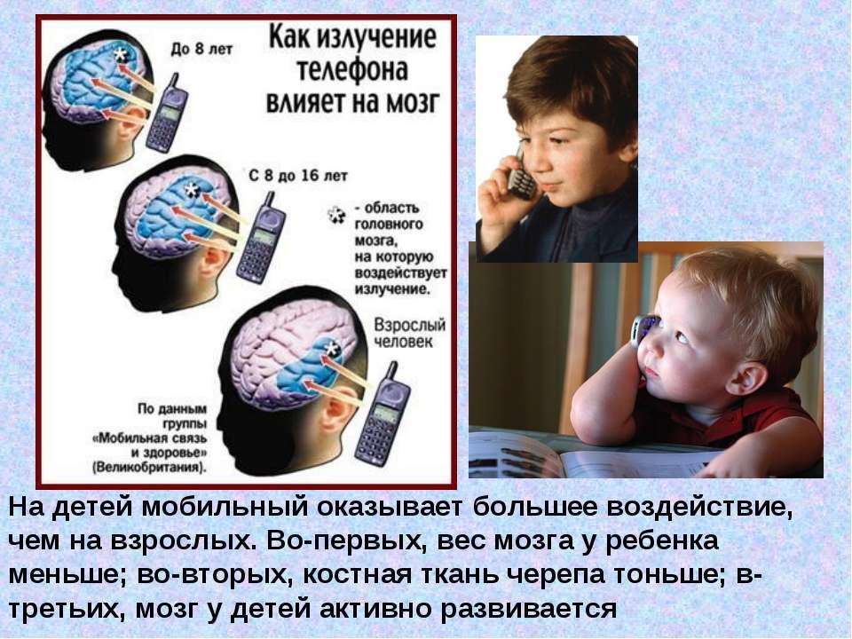 На детей мобильный оказывает большее воздействие, чем на взрослых. Во-первых,...
