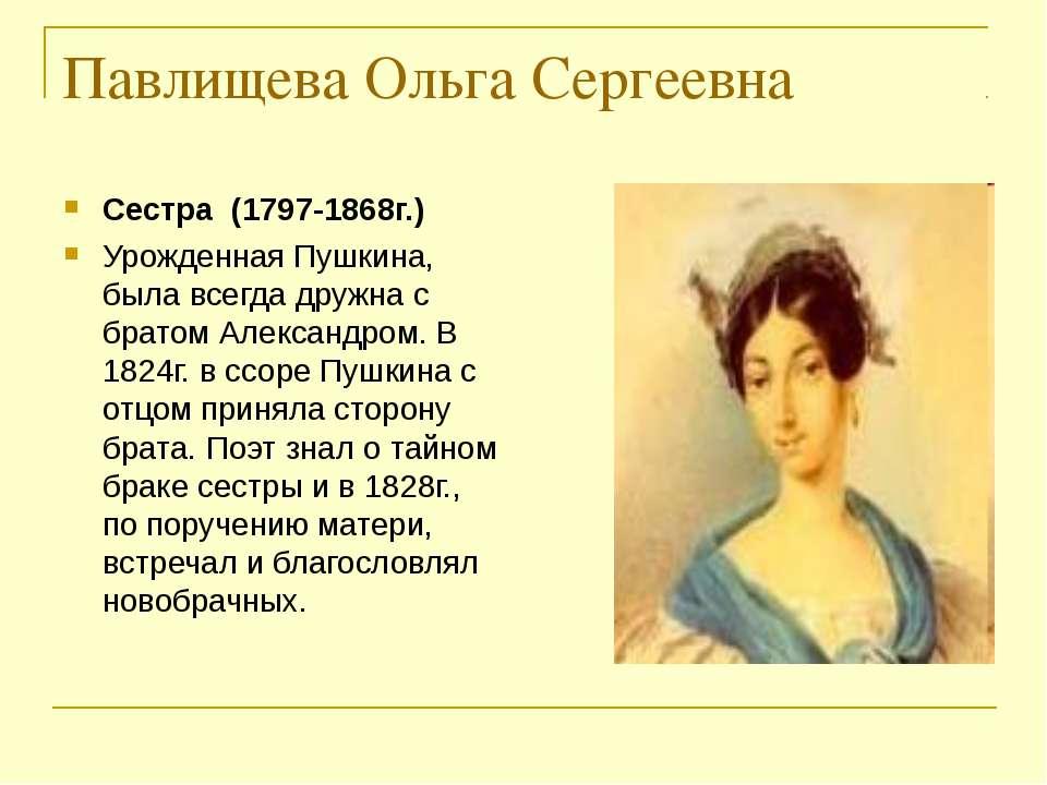 Павлищева Ольга Сергеевна Сестра (1797-1868г.) Урожденная Пушкина, была всегд...