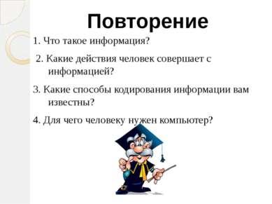 1. Что такое информация? 2. Какие действия человек совершает с информацией? 3...