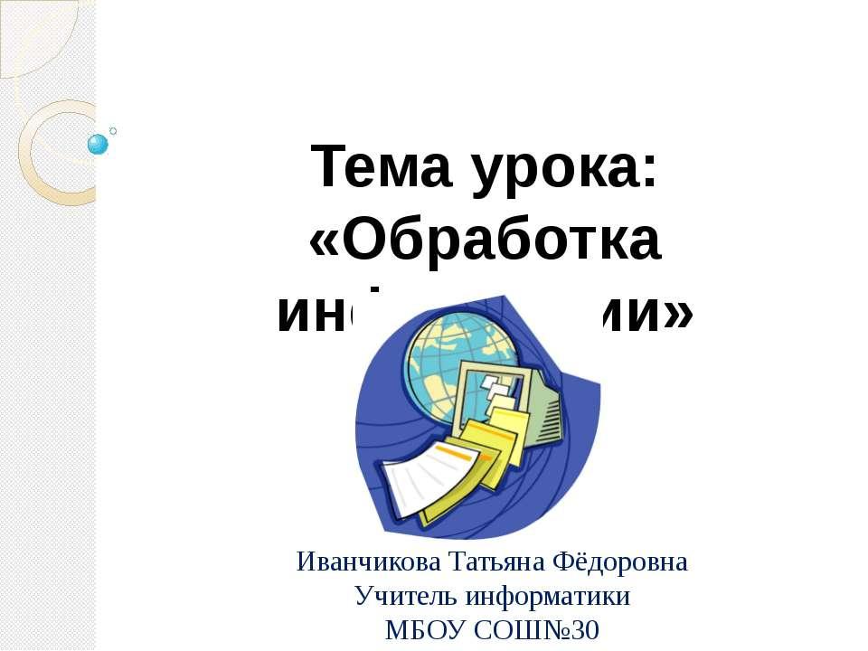 Тема урока: «Обработка информации» Иванчикова Татьяна Фёдоровна Учитель инфор...