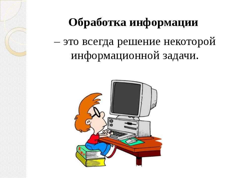 Обработка информации – это всегда решение некоторой информационной задачи.