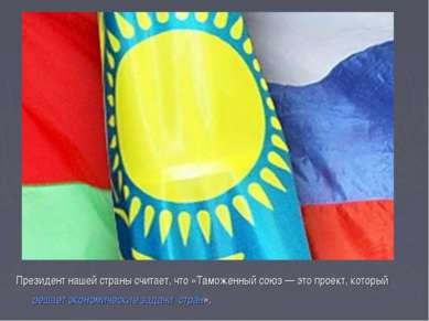 Президент нашей страны считает, что «Таможенный союз — это проект, который ре...