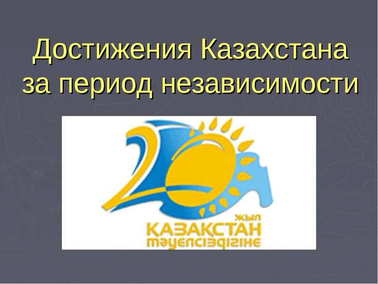Достижения Казахстана за период независимости