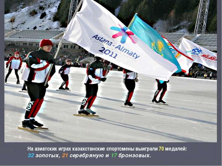 На азиатских играх казахстанские спортсмены выиграли 70 медалей: 32 золотых, ...