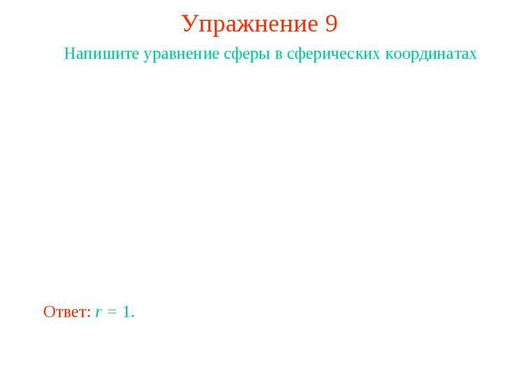 Упражнение 9 Напишите уравнение сферы в сферических координатах Ответ: r = 1.