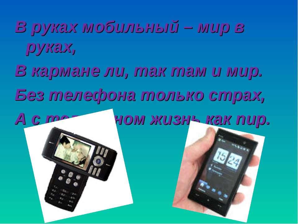 В руках мобильный – мир в руках, В кармане ли, так там и мир. Без телефона то...