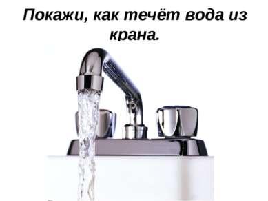 Покажи, как течёт вода из крана.