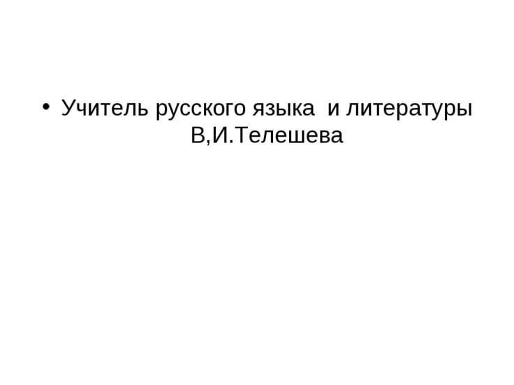Учитель русского языка и литературы В,И.Телешева