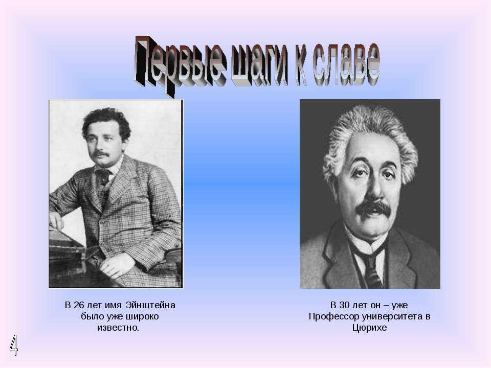 В 26 лет имя Эйнштейна было уже широко известно. В 30 лет он – уже Профессор ...