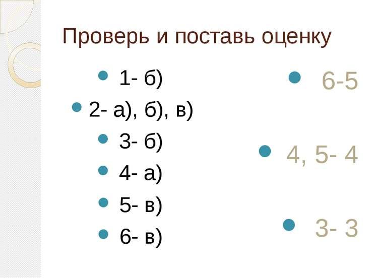 Проверь и поставь оценку 1- б) 2- а), б), в) 3- б) 4- а) 5- в) 6- в) 6-5 4, 5...