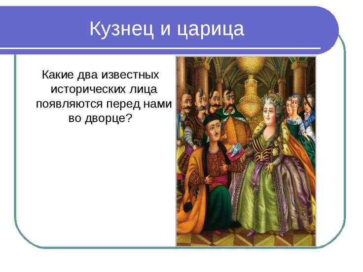 Кузнец и царица Какие два известных исторических лица появляются перед нами в...