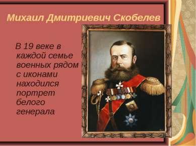Михаил Дмитриевич Скобелев В 19 веке в каждой семье военных рядом с иконами н...