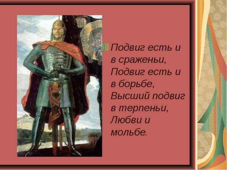 Подвиг есть и в сраженьи, Подвиг есть и в борьбе, Высший подвиг в терпеньи, Л...