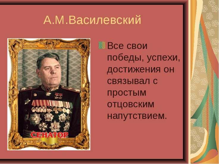 А.М.Василевский Все свои победы, успехи, достижения он связывал с простым отц...
