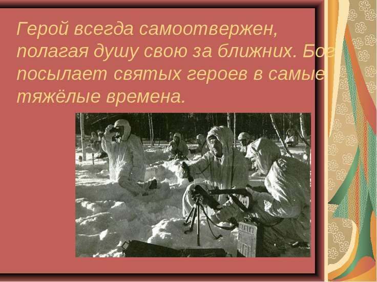 Герой всегда самоотвержен, полагая душу свою за ближних. Бог посылает святых ...