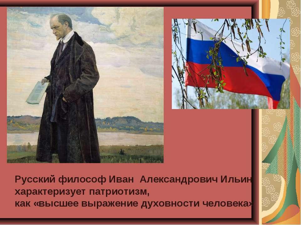 Русский философ Иван АлександровичИльин характеризует патриотизм, как «высш...