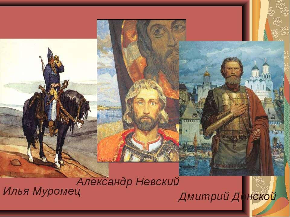 Илья Муромец Александр Невский Дмитрий Донской