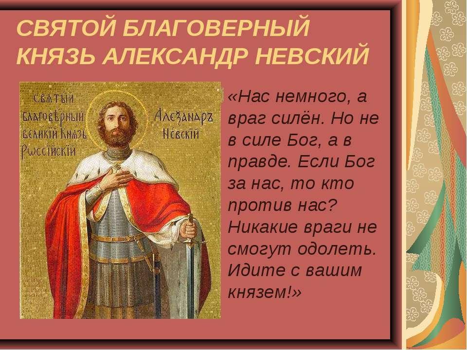 СВЯТОЙ БЛАГОВЕРНЫЙ КНЯЗЬ АЛЕКСАНДР НЕВСКИЙ «Нас немного, а враг силён. Но не ...