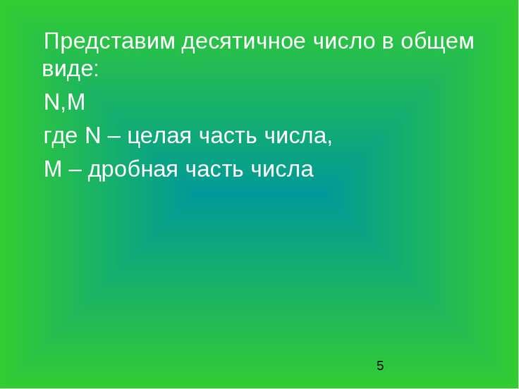 Представим десятичное число в общем виде: N,M где N – целая часть числа, M – ...