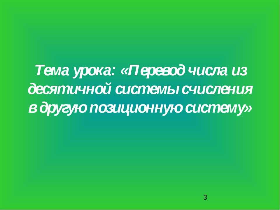 Тема урока: «Перевод числа из десятичной системы счисления в другую позиционн...