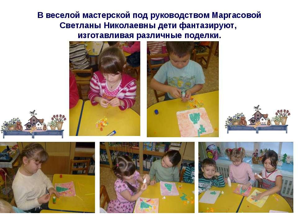 В веселой мастерской под руководством Маргасовой Светланы Николаевны дети фан...