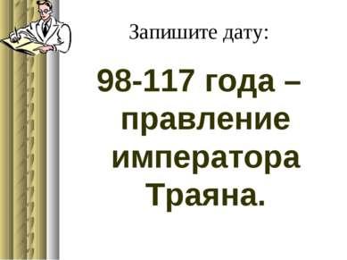 Запишите дату: 98-117 года – правление императора Траяна.