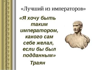 «Лучший из императоров» «Я хочу быть таким императором, какого сам себе желал...