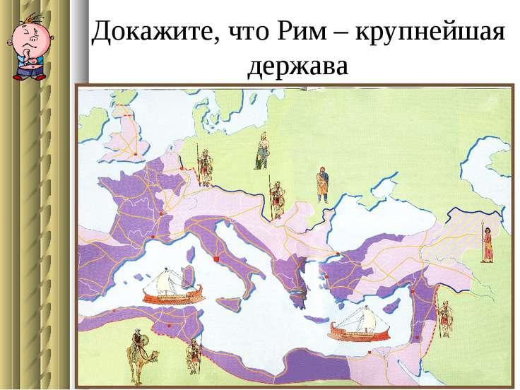 Докажите, что Рим – крупнейшая держава