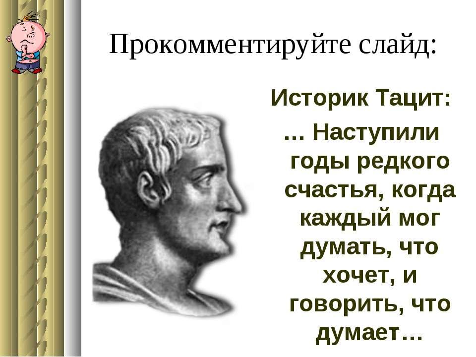 Прокомментируйте слайд: Историк Тацит: … Наступили годы редкого счастья, когд...