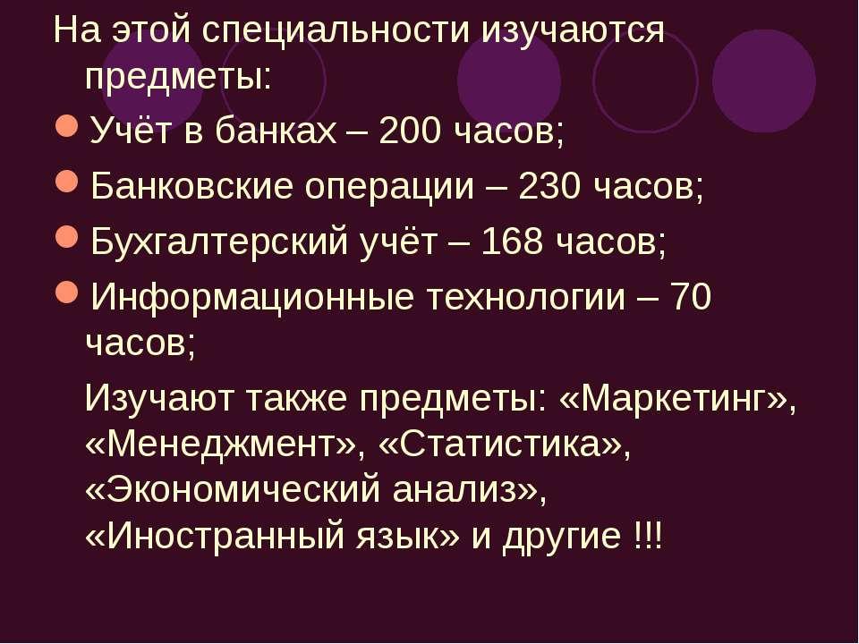 На этой специальности изучаются предметы: Учёт в банках – 200 часов; Банковск...