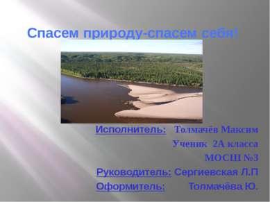 Спасем природу-спасем себя! Исполнитель: Толмачёв Максим Ученик 2А класса МОС...