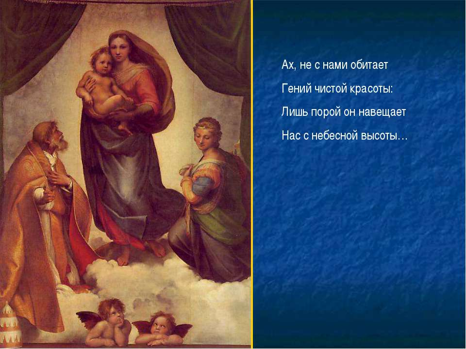 Ах, не с нами обитает Гений чистой красоты: Лишь порой он навещает Нас с небе...