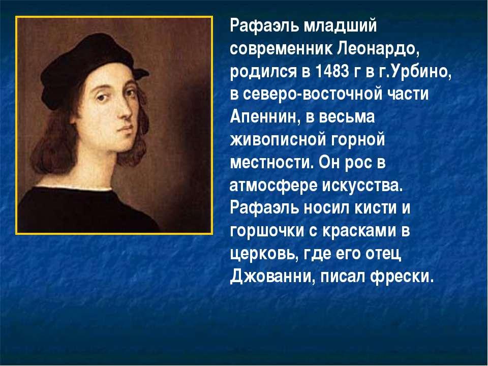 Рафаэль младший современник Леонардо, родился в 1483 г в г.Урбино, в северо-в...